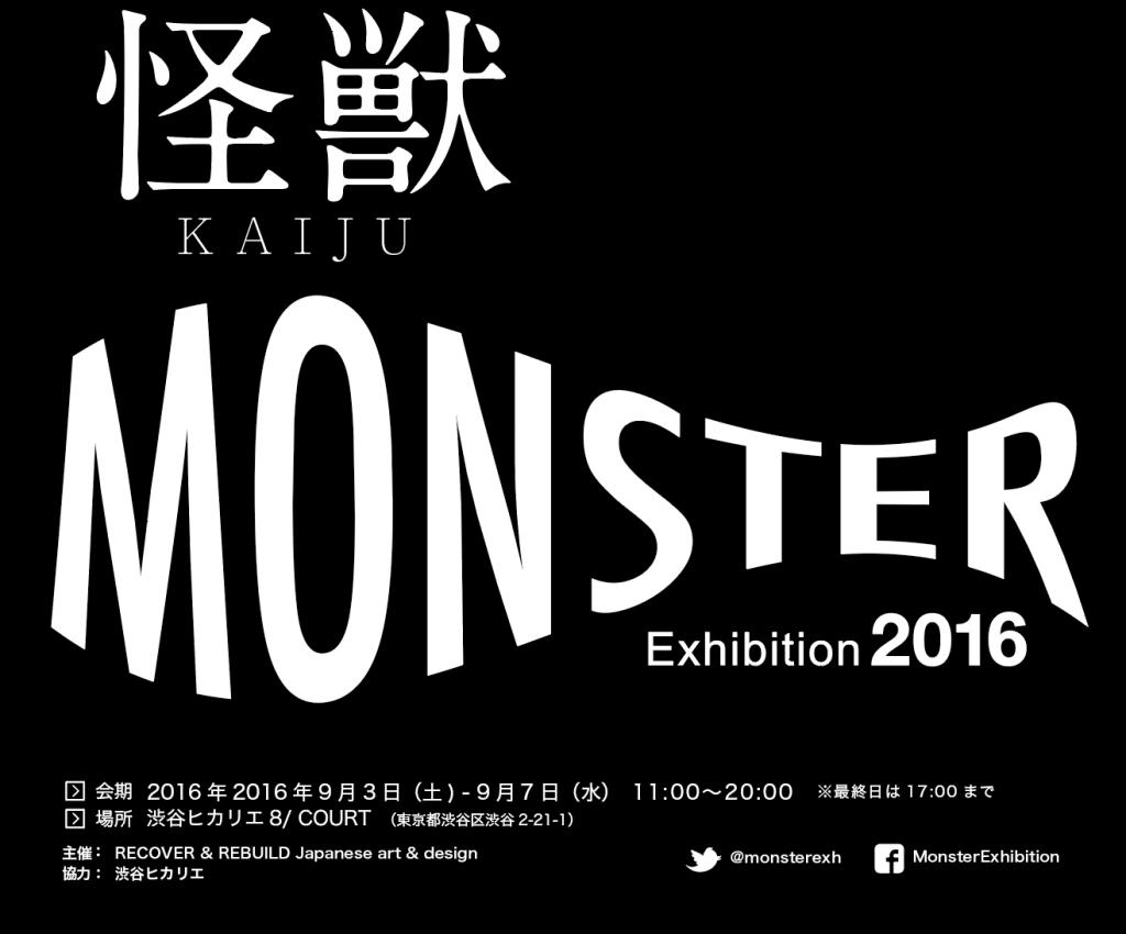 たくさんの人が楽しめる怪獣をテーマにした映像、絵画、造形、グラフィック、写真、建築(模型等)作品を展示する企画展です。 老若男女、お気軽にお越し下さい。  ■企画展名 MONSTER Exhibition 2016 ■開催期間 2016年2016年9月3日(土) - 9月7日(水) 11:00 – 20:00最終日は、17:00まで ※レセプションバーティ(招待者のみ)は9月2日(金)19:00-20:30 ■開催場所 渋谷ヒカリエ8/ COURT(渋谷区渋谷2-21-1) ■入場料 無料 ■URL http://monsterex.info/2016/ ■協力 渋谷ヒカリエ  <公共交通機関からのアクセス> 東急東横線・田園都市線、東京メトロ副都心線「渋谷駅」15番出口直結 JR線、東京メトロ銀座線、京王井の頭線「渋谷駅」と2F連絡通路で直結